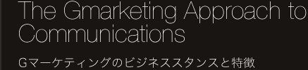 The Gmarketing Approach to Communications Gマーケティングのビジネススタンスと特徴